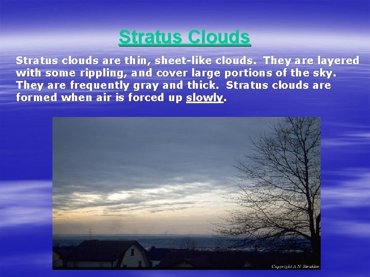 Stratus Clouds Stratus clouds are thin, sheet-like clouds. They are layered with some rippling,