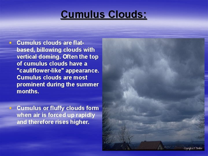Cumulus Clouds: § Cumulus clouds are flatbased, billowing clouds with vertical doming. Often the