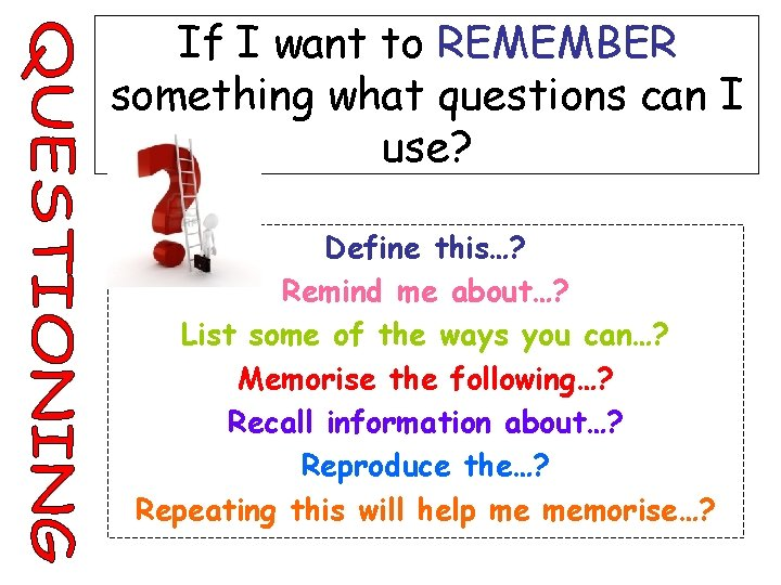 If I want to REMEMBER something what questions can I use? Define this…? Remind