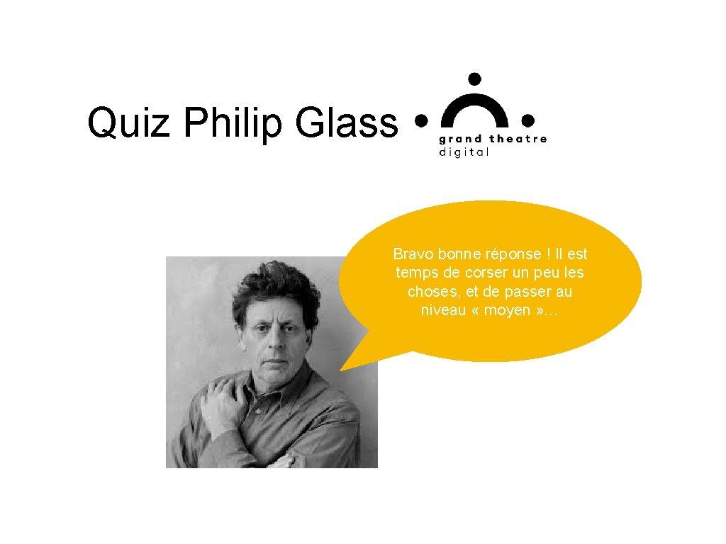 Quiz Philip Glass Bravo bonne réponse ! Il est temps de corser un peu