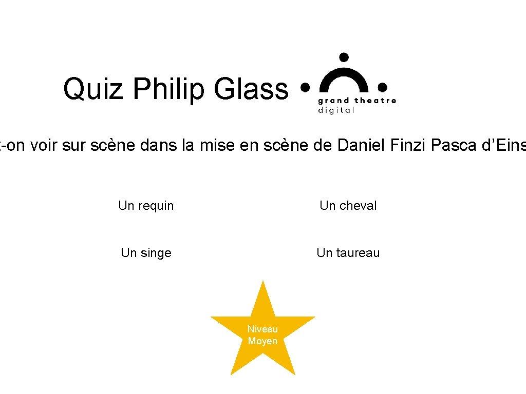 Quiz Philip Glass t-on voir sur scène dans la mise en scène de Daniel
