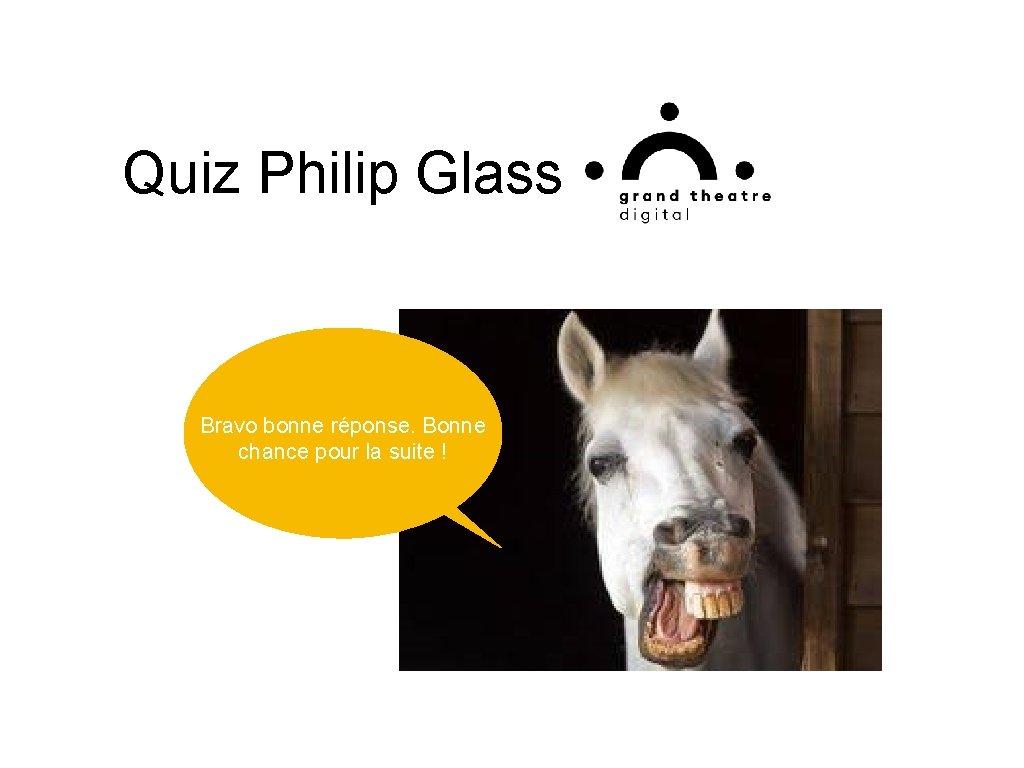Quiz Philip Glass Bravo bonne réponse. Bonne chance pour la suite !
