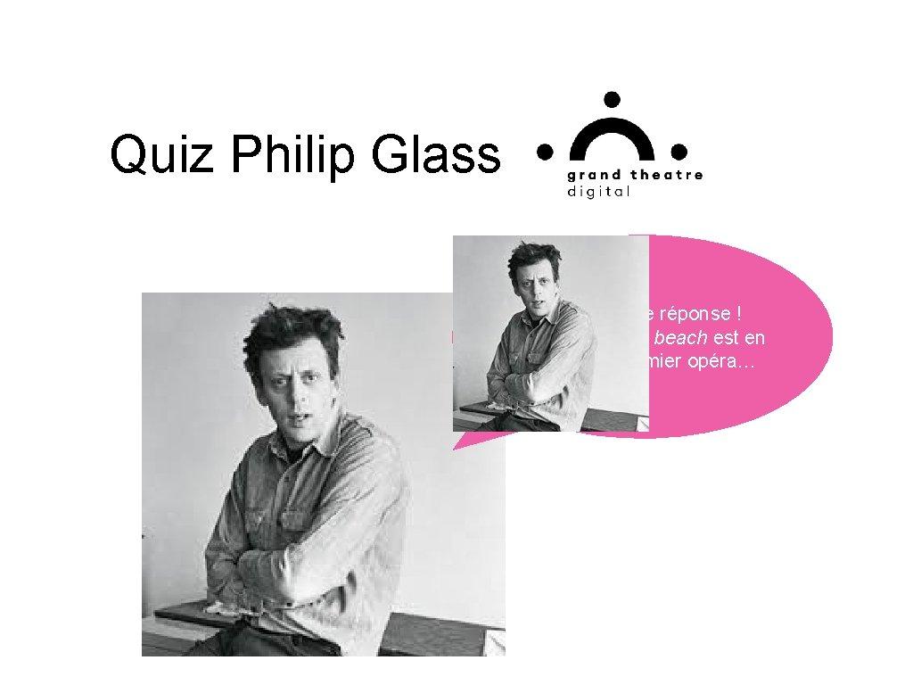 Quiz Philip Glass Bravo bonne réponse ! Einstein on the beach est en effet