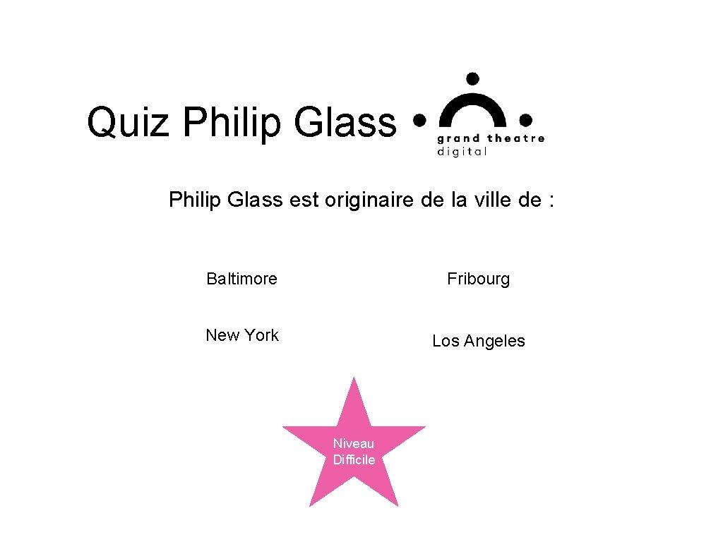 Quiz Philip Glass est originaire de la ville de : Baltimore Fribourg New York