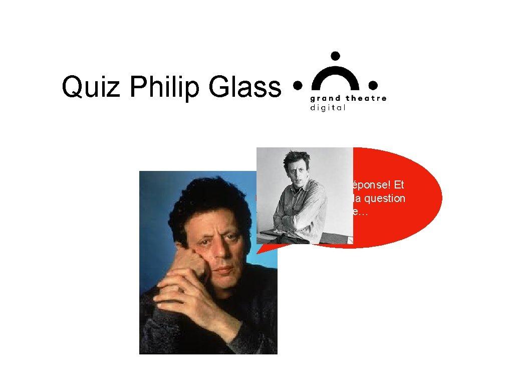 Quiz Philip Glass Excellente réponse! Et maintenant, la question ultime…