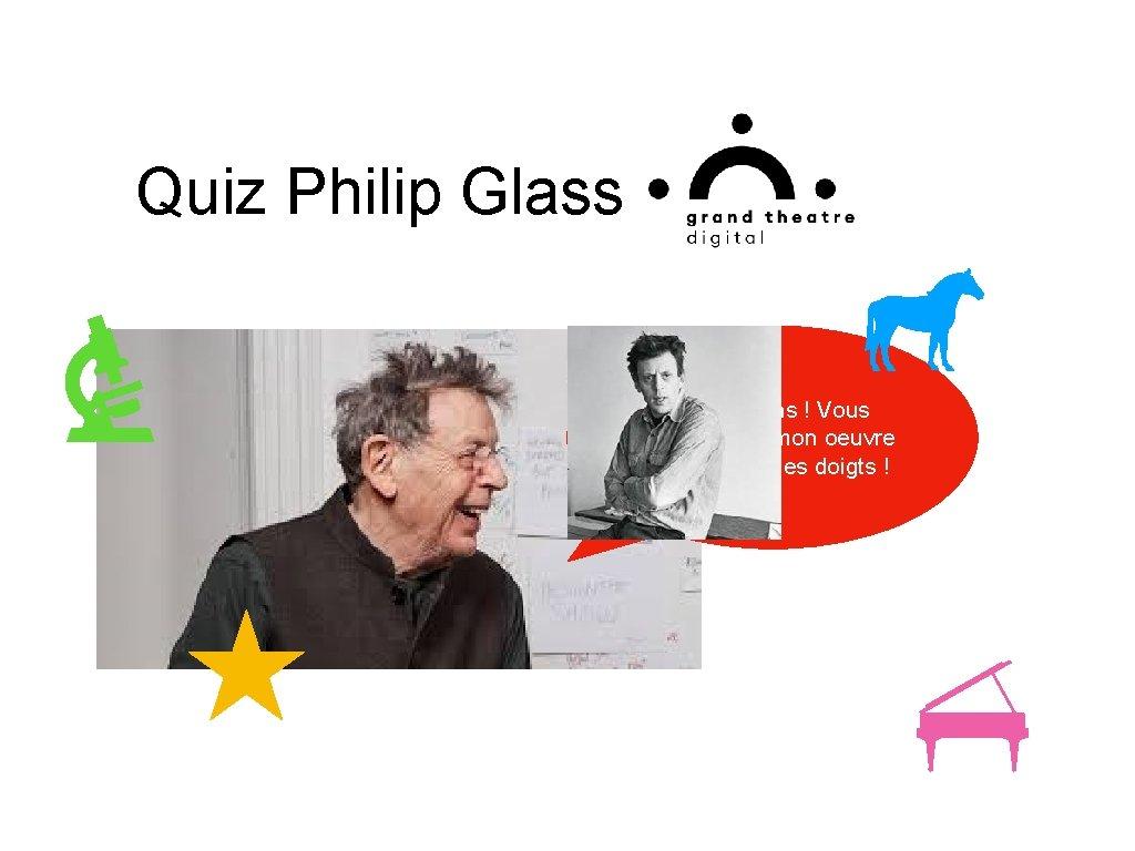 Quiz Philip Glass Félicitations ! Vous connaissez mon oeuvre sur le bout des doigts
