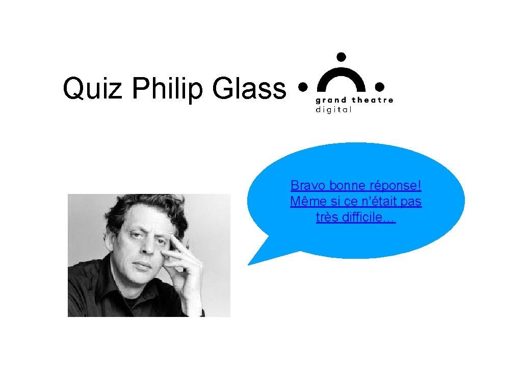 Quiz Philip Glass Bravo bonne réponse! Même si ce n'était pas très difficile…