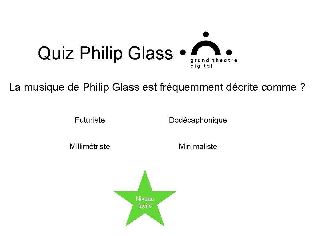 Quiz Philip Glass La musique de Philip Glass est fréquemment décrite comme ? Futuriste