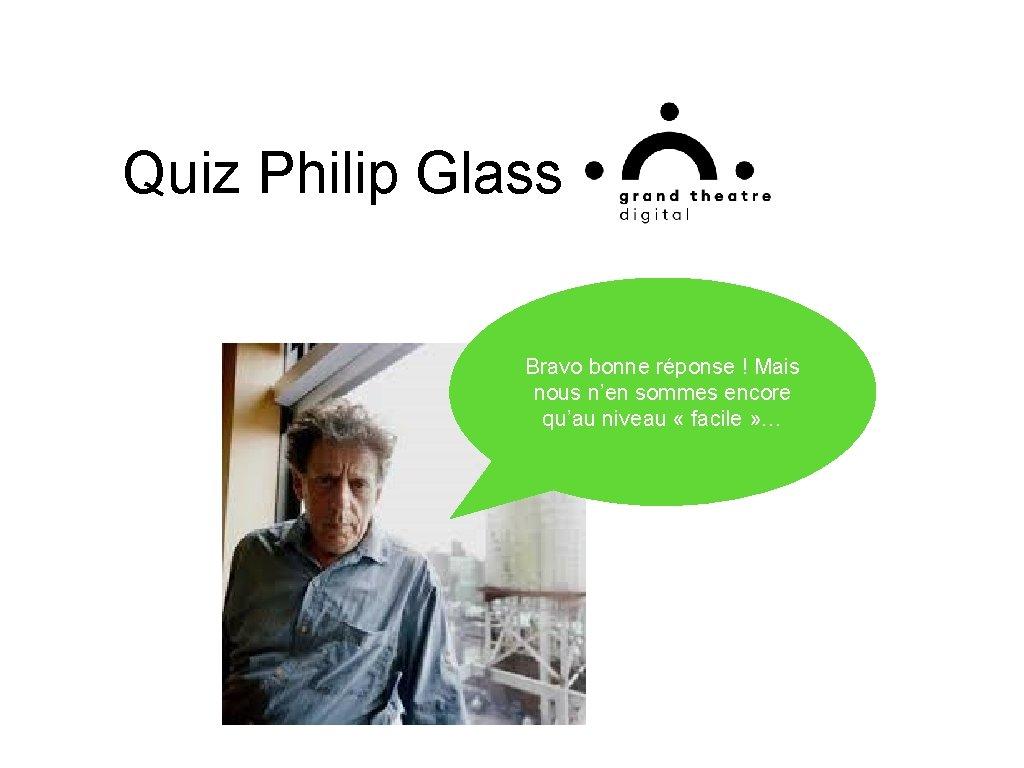Quiz Philip Glass Bravo bonne réponse ! Mais nous n'en sommes encore qu'au niveau