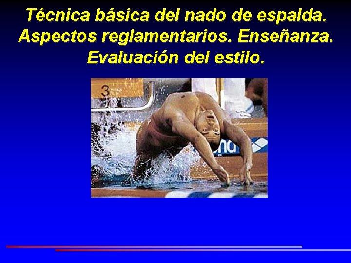 Técnica básica del nado de espalda. Aspectos reglamentarios. Enseñanza. Evaluación del estilo.