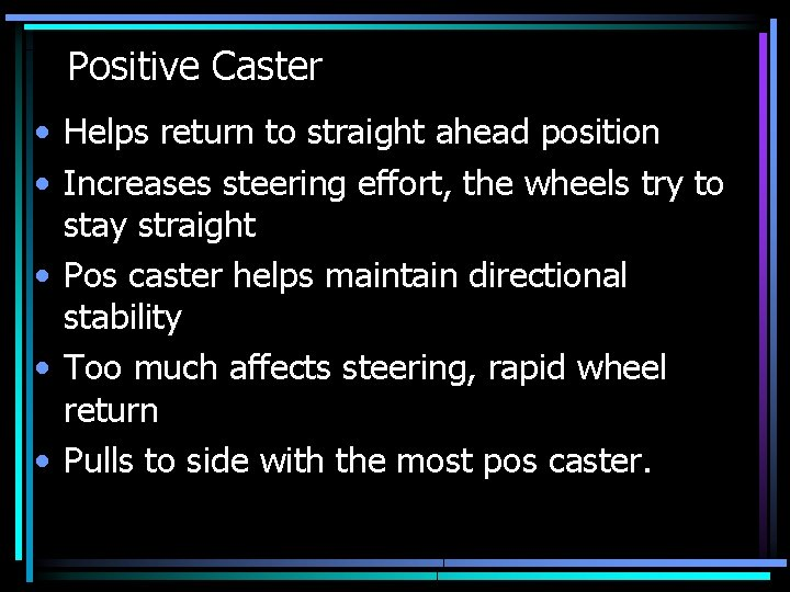 Positive Caster • Helps return to straight ahead position • Increases steering effort, the