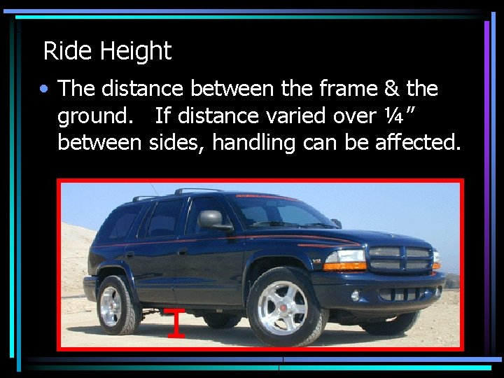 Ride Height • The distance between the frame & the ground. If distance varied