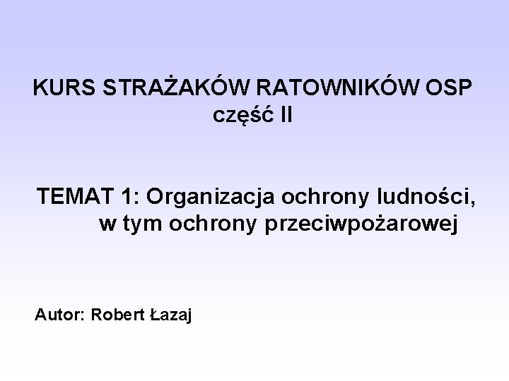KURS STRAŻAKÓW RATOWNIKÓW OSP część II TEMAT 1: Organizacja ochrony ludności, w tym ochrony