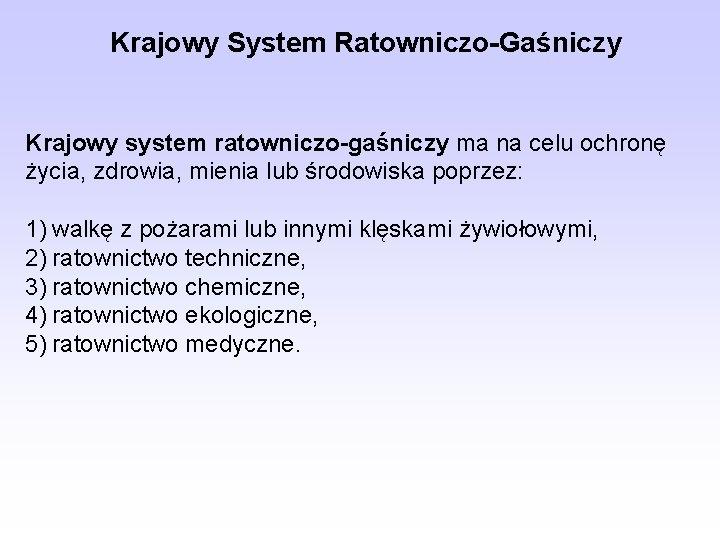 Krajowy System Ratowniczo-Gaśniczy Krajowy system ratowniczo-gaśniczy ma na celu ochronę życia, zdrowia, mienia lub