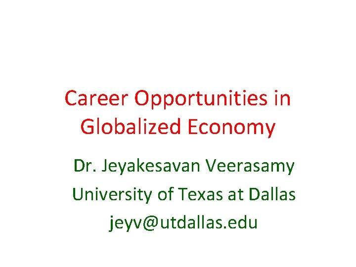Career Opportunities in Globalized Economy Dr. Jeyakesavan Veerasamy University of Texas at Dallas jeyv@utdallas.