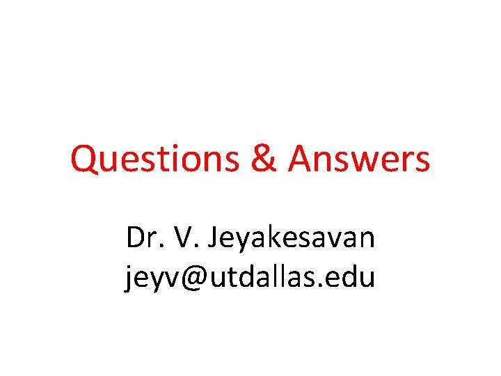 Questions & Answers Dr. V. Jeyakesavan jeyv@utdallas. edu