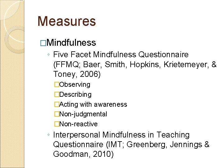Measures �Mindfulness ◦ Five Facet Mindfulness Questionnaire (FFMQ; Baer, Smith, Hopkins, Krietemeyer, & Toney,