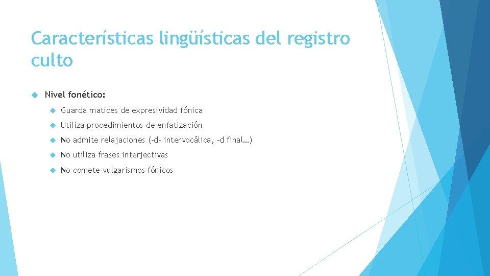 Características lingüísticas del registro culto Nivel fonético: Guarda matices de expresividad fónica Utiliza procedimientos