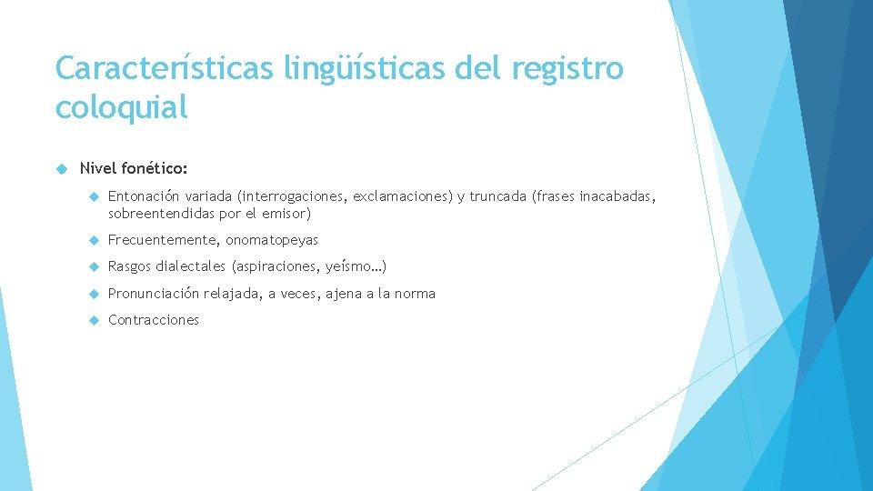 Características lingüísticas del registro coloquial Nivel fonético: Entonación variada (interrogaciones, exclamaciones) y truncada (frases