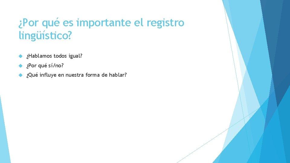 ¿Por qué es importante el registro lingüístico? ¿Hablamos todos igual? ¿Por qué sí/no? ¿Qué