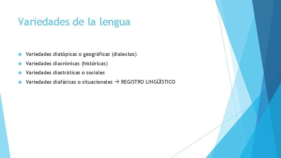 Variedades de la lengua Variedades diatópicas o geográficas (dialectos) Variedades diacrónicas (históricas) Variedades diastráticas