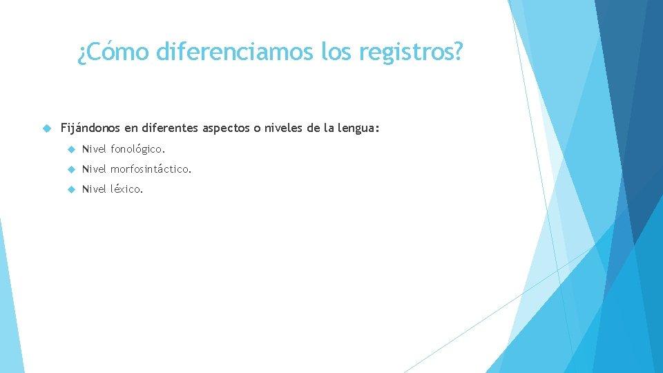 ¿Cómo diferenciamos los registros? Fijándonos en diferentes aspectos o niveles de la lengua: Nivel