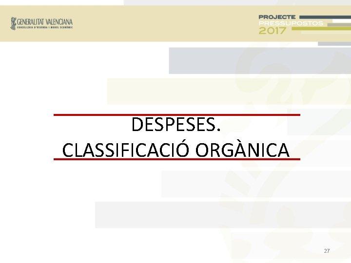 DESPESES. CLASSIFICACIÓ ORGÀNICA 27
