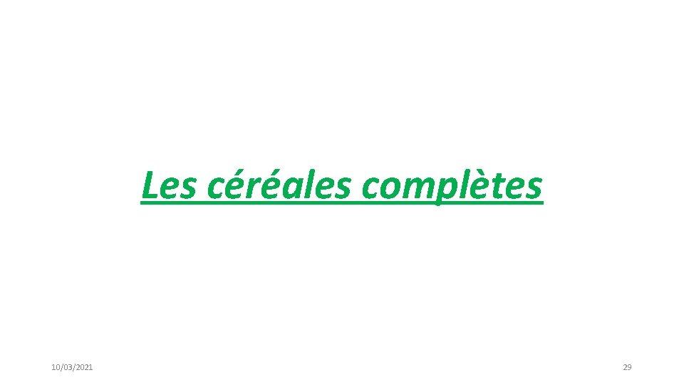 Les céréales complètes 10/03/2021 29