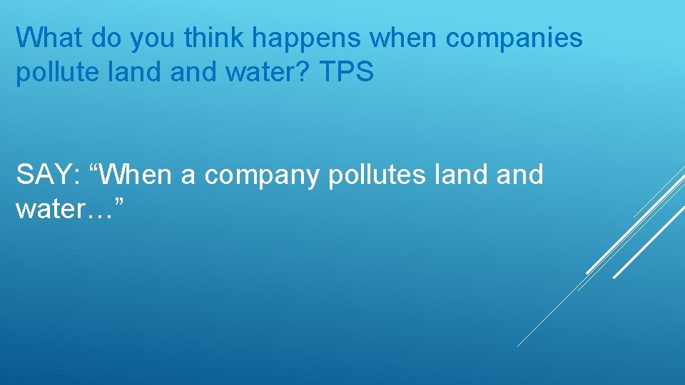 "What do you think happens when companies pollute land water? TPS SAY: ""When a"