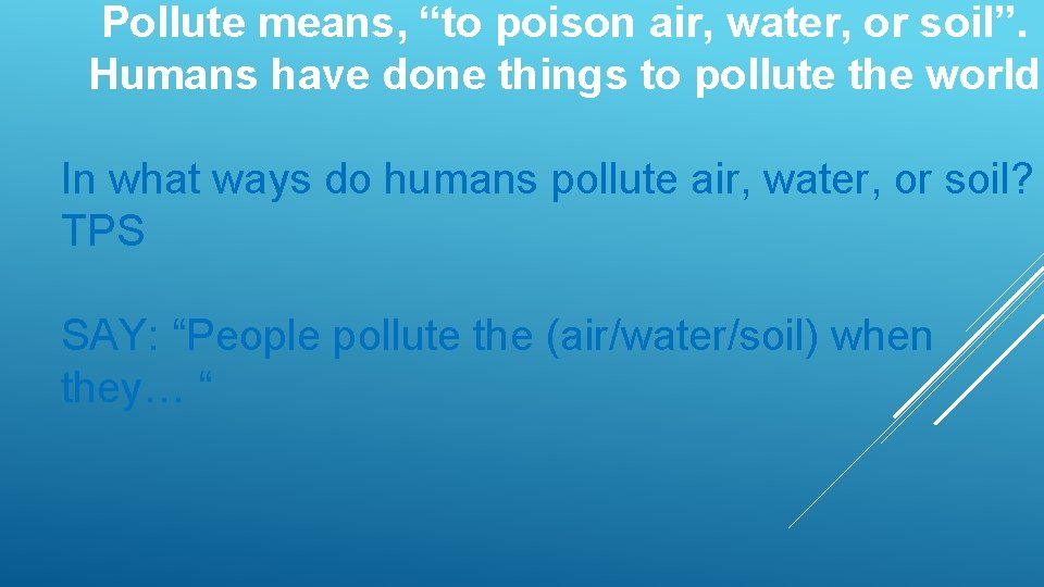 "Pollute means, ""to poison air, water, or soil"". Humans have done things to pollute"