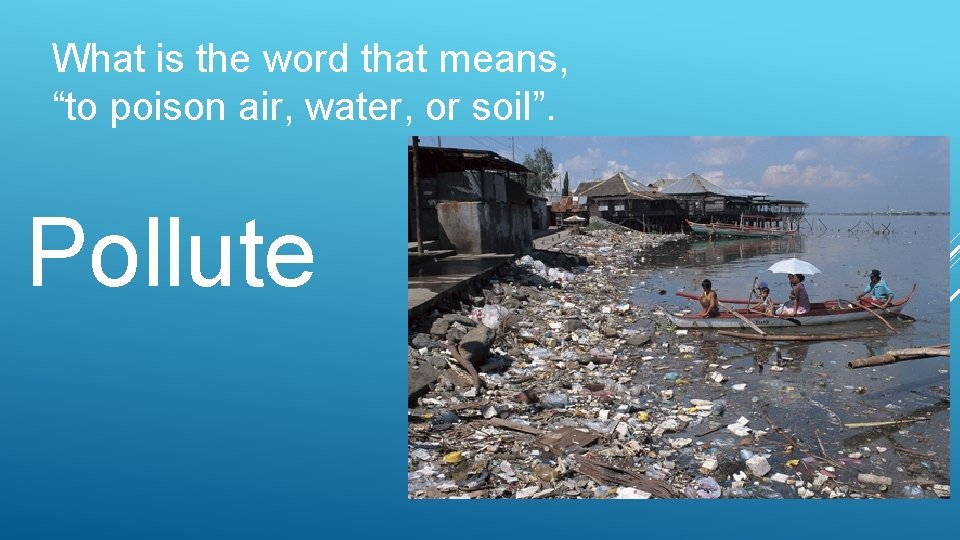 "What is the word that means, ""to poison air, water, or soil"". Pollute"
