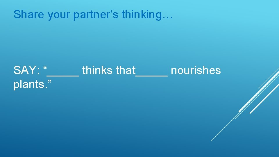 "Share your partner's thinking… SAY: ""_____ thinks that_____ nourishes plants. """