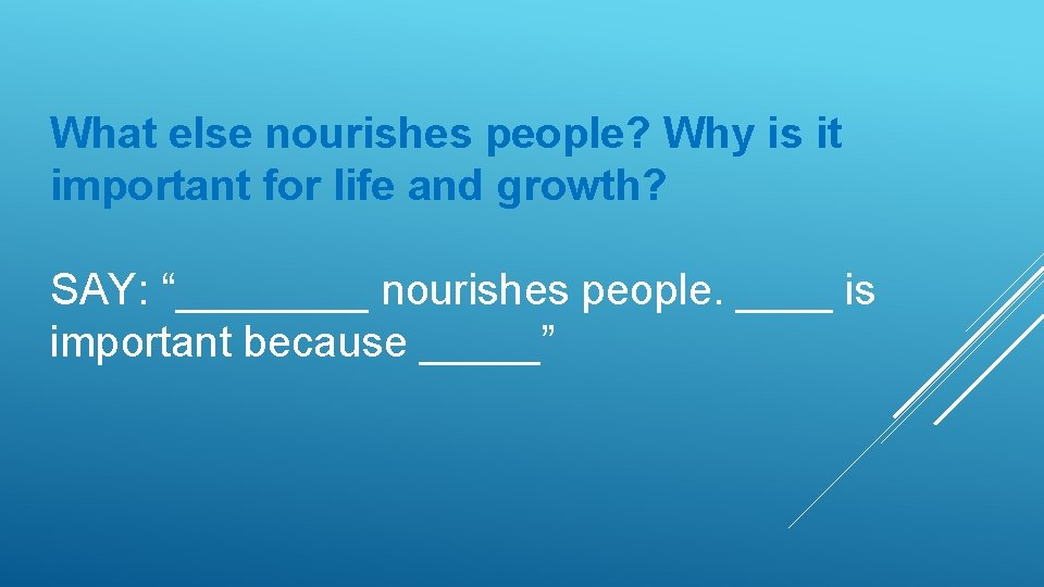 "What else nourishes people? Why is it important for life and growth? SAY: ""____"