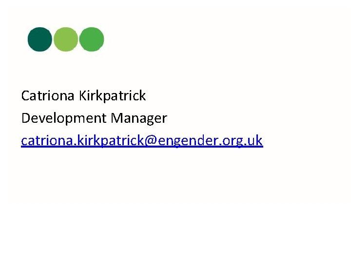 Catriona Kirkpatrick Development Manager catriona. kirkpatrick@engender. org. uk