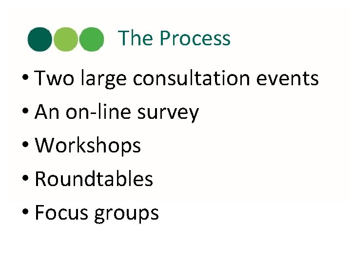 The Process • Two large consultation events • An on-line survey • Workshops •