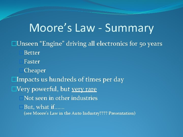 "Moore's Law - Summary �Unseen ""Engine"" driving all electronics for 50 years �Better �Faster"