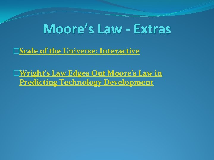 Moore's Law - Extras �Scale of the Universe: Interactive �Wright's Law Edges Out Moore's