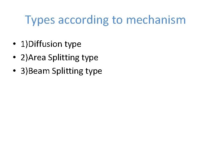 Types according to mechanism • 1)Diffusion type • 2)Area Splitting type • 3)Beam Splitting