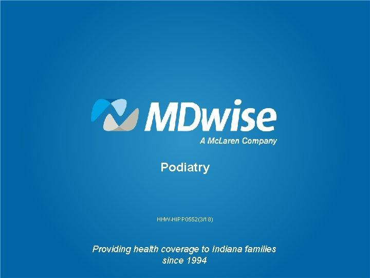 Podiatry HHW-HIPP 0552(3/18) Providing health coverage to Indiana families since 1994