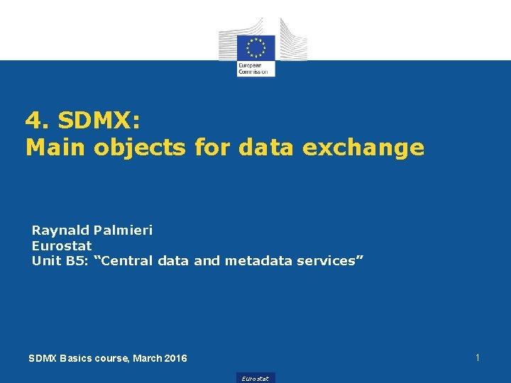 "4. SDMX: Main objects for data exchange Raynald Palmieri Eurostat Unit B 5: ""Central"