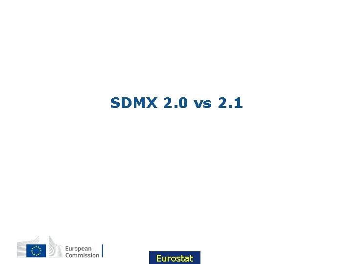 SDMX 2. 0 vs 2. 1 Eurostat