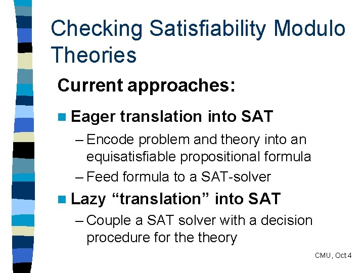 Checking Satisfiability Modulo Theories Current approaches: n Eager translation into SAT – Encode problem