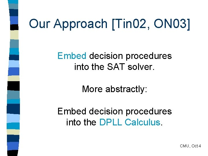 Our Approach [Tin 02, ON 03] Embed decision procedures into the SAT solver. More