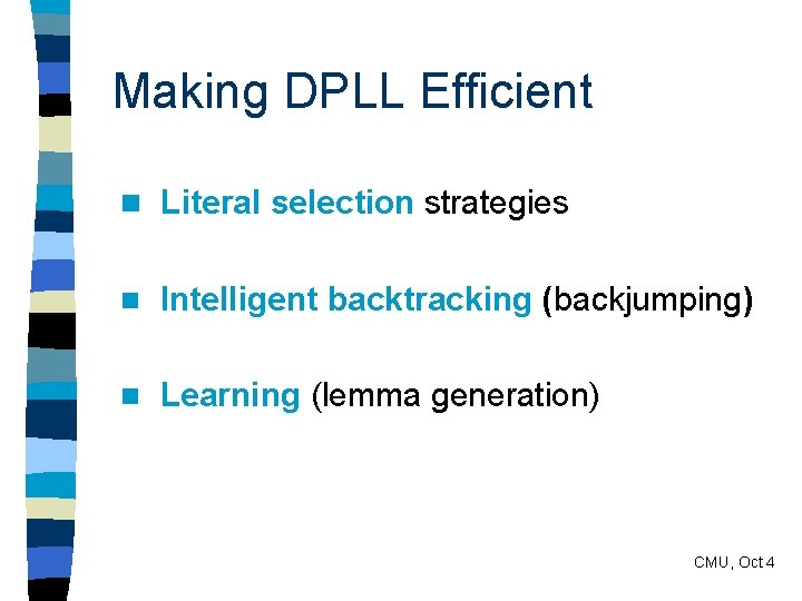 Making DPLL Efficient n Literal selection strategies n Intelligent backtracking (backjumping) n Learning (lemma