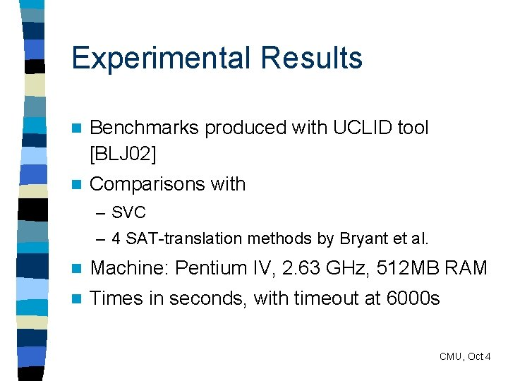 Experimental Results n Benchmarks produced with UCLID tool [BLJ 02] n Comparisons with –