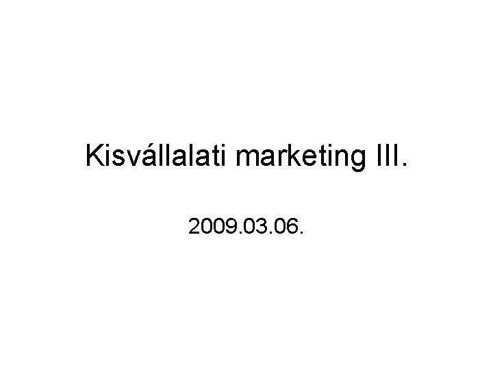 Kisvállalati marketing III. 2009. 03. 06.