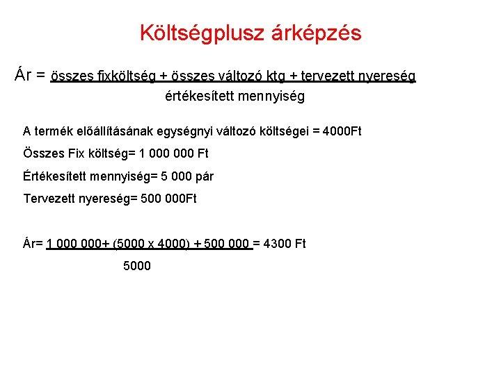 Költségplusz árképzés Ár = összes fixköltség + összes változó ktg + tervezett nyereség értékesített