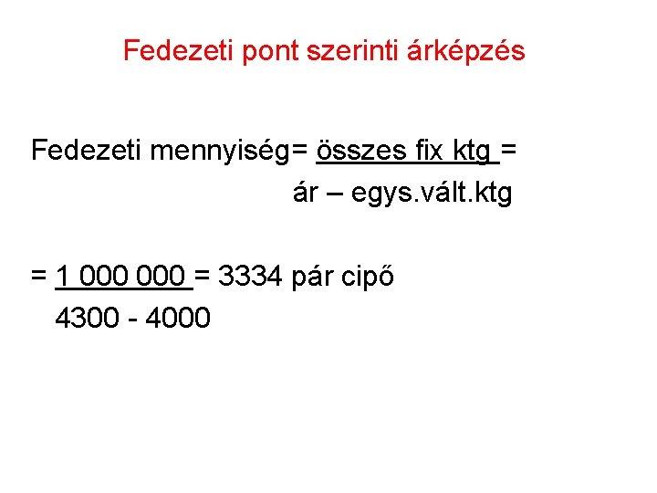 Fedezeti pont szerinti árképzés Fedezeti mennyiség= összes fix ktg = ár – egys. vált.
