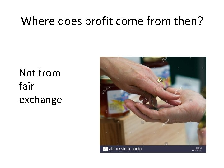 Where does profit come from then? Not from fair exchange