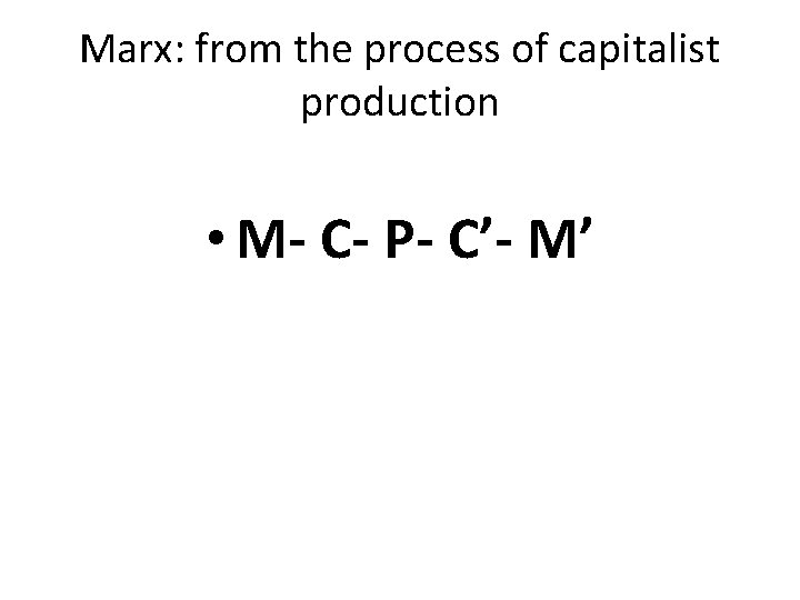 Marx: from the process of capitalist production • M- C- P- C'- M'
